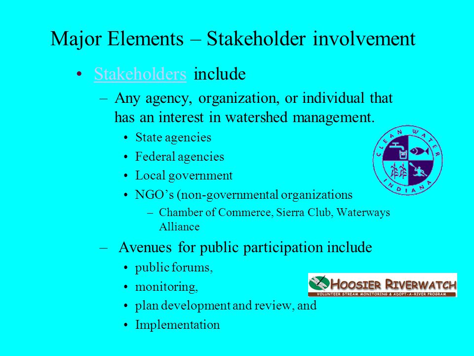 Stakeholders includeStakeholders –Any agency, organization, or individual that has an interest in watershed management.