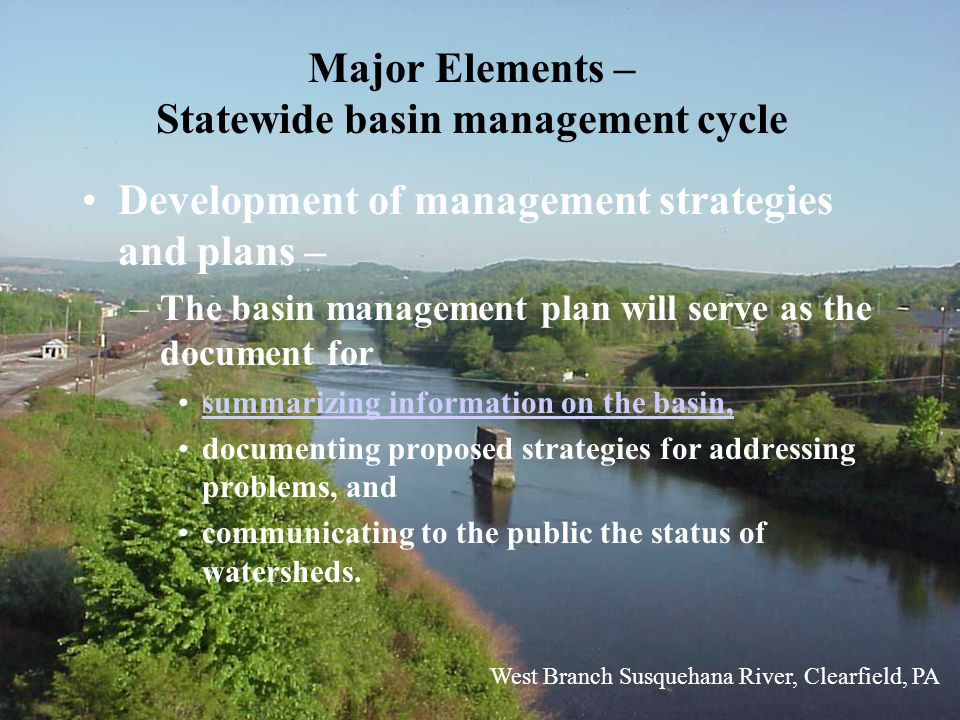 Major Elements – Statewide basin management cycle Development of management strategies and plans – –The basin management plan will serve as the document for summarizing information on the basin, documenting proposed strategies for addressing problems, and communicating to the public the status of watersheds.