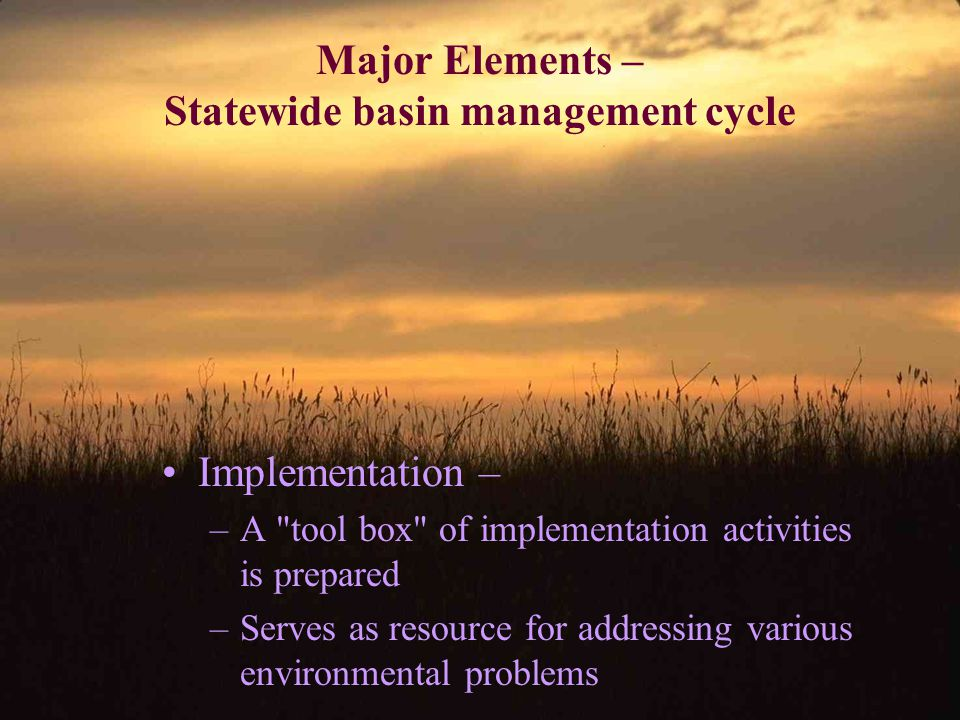 Major Elements – Statewide basin management cycle Implementation – –A tool box of implementation activities is prepared –Serves as resource for addressing various environmental problems