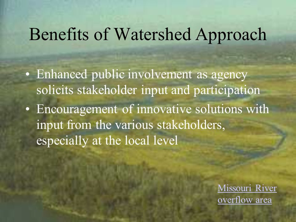 Benefits of Watershed Approach Enhanced public involvement as agency solicits stakeholder input and participation Encouragement of innovative solutions with input from the various stakeholders, especially at the local level Missouri River overflow area