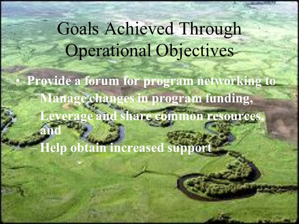 Goals Achieved Through Operational Objectives Provide a forum for program networking to –Manage changes in program funding, –Leverage and share common resources, and –Help obtain increased support