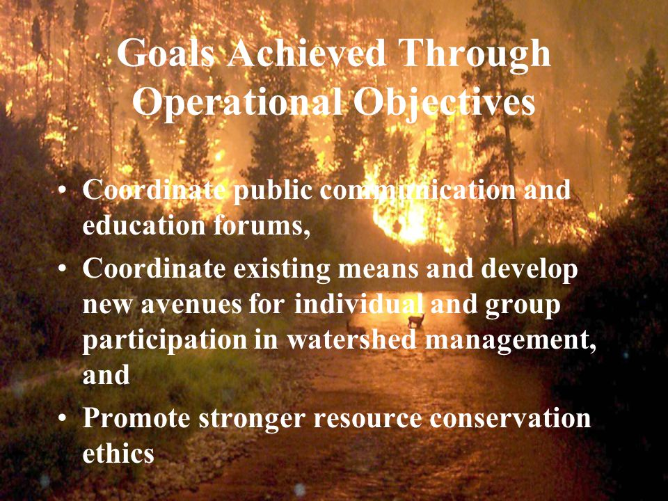 Goals Achieved Through Operational Objectives Coordinate public communication and education forums, Coordinate existing means and develop new avenues for individual and group participation in watershed management, and Promote stronger resource conservation ethics