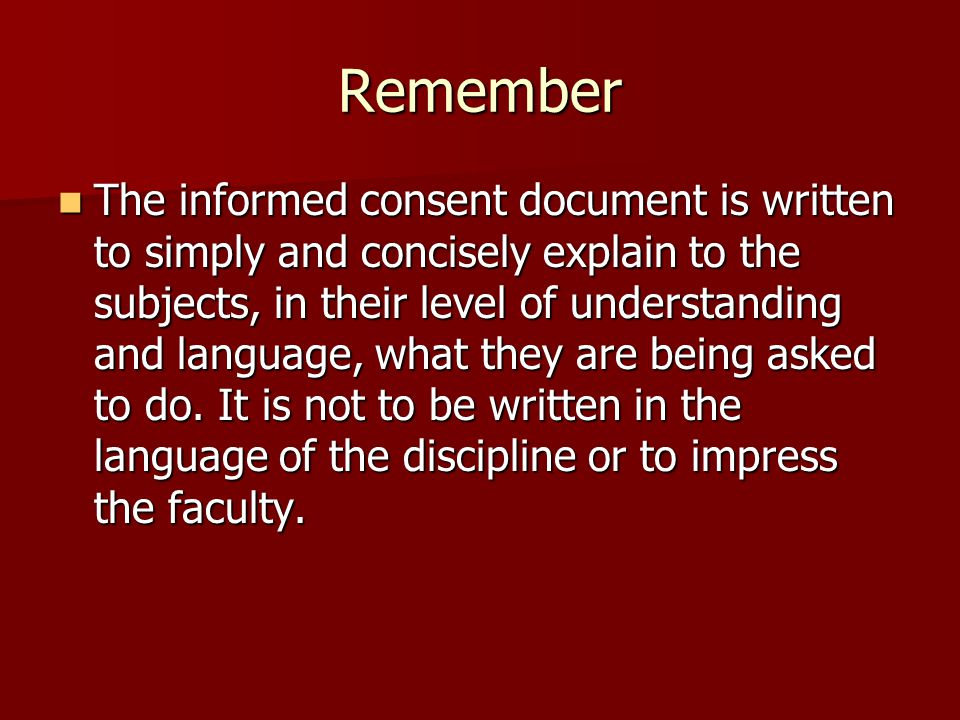 Remember The informed consent document is written to simply and concisely explain to the subjects, in their level of understanding and language, what they are being asked to do.
