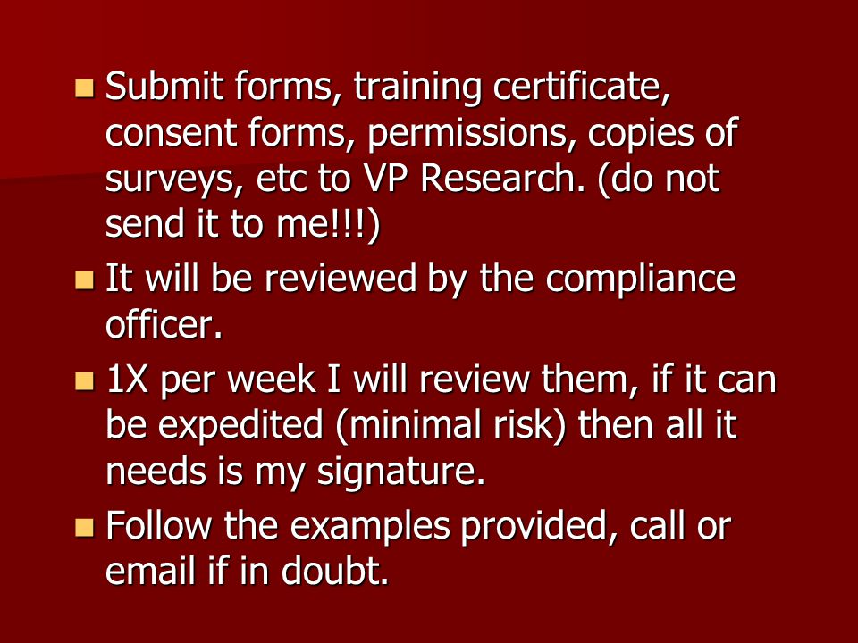 Submit forms, training certificate, consent forms, permissions, copies of surveys, etc to VP Research.