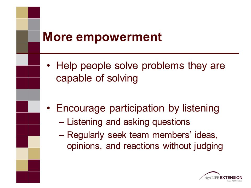 More empowerment Help people solve problems they are capable of solving Encourage participation by listening –Listening and asking questions –Regularl