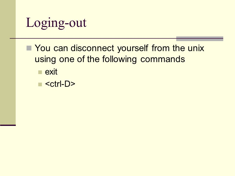 Loging-out You can disconnect yourself from the unix using one of the following commands exit