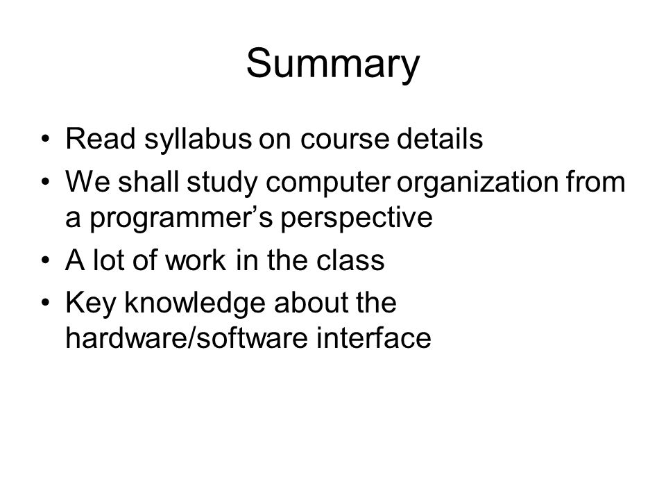 Summary Read syllabus on course details We shall study computer organization from a programmer's perspective A lot of work in the class Key knowledge about the hardware/software interface