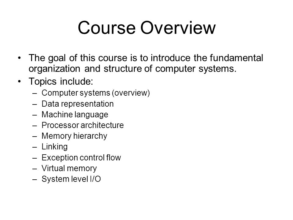 Course Overview The goal of this course is to introduce the fundamental organization and structure of computer systems.