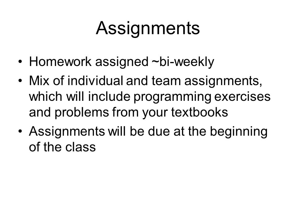 Assignments Homework assigned ~bi-weekly Mix of individual and team assignments, which will include programming exercises and problems from your textbooks Assignments will be due at the beginning of the class