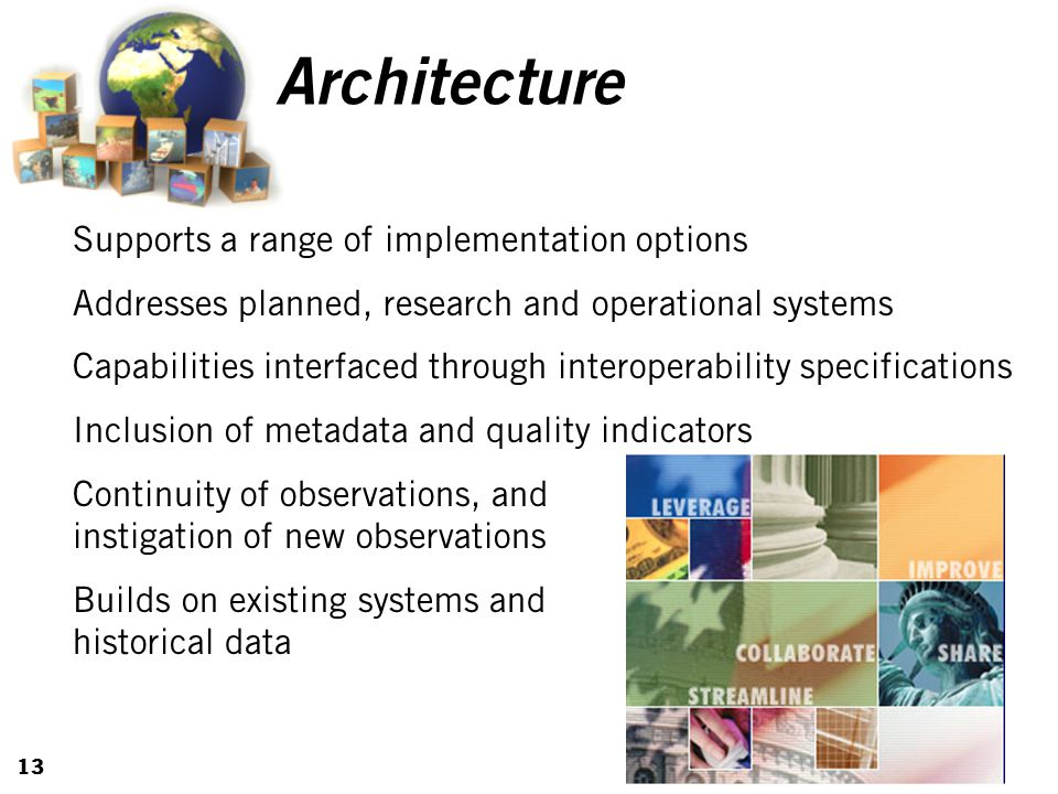 13 Architecture Supports a range of implementation options Addresses planned, research and operational systems Capabilities interfaced through interoperability specifications Inclusion of metadata and quality indicators Continuity of observations, and instigation of new observations Builds on existing systems and historical data