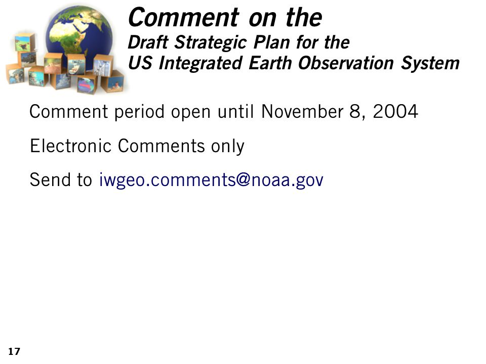 17 Comment on the Draft Strategic Plan for the US Integrated Earth Observation System Comment period open until November 8, 2004 Electronic Comments only Send to