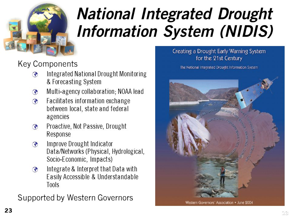 23 National Integrated Drought Information System (NIDIS) Key Components Integrated National Drought Monitoring & Forecasting System Multi-agency collaboration; NOAA lead Facilitates information exchange between local, state and federal agencies Proactive, Not Passive, Drought Response Improve Drought Indicator Data/Networks (Physical, Hydrological, Socio-Economic, Impacts) Integrate & Interpret that Data with Easily Accessible & Understandable Tools Supported by Western Governors 23