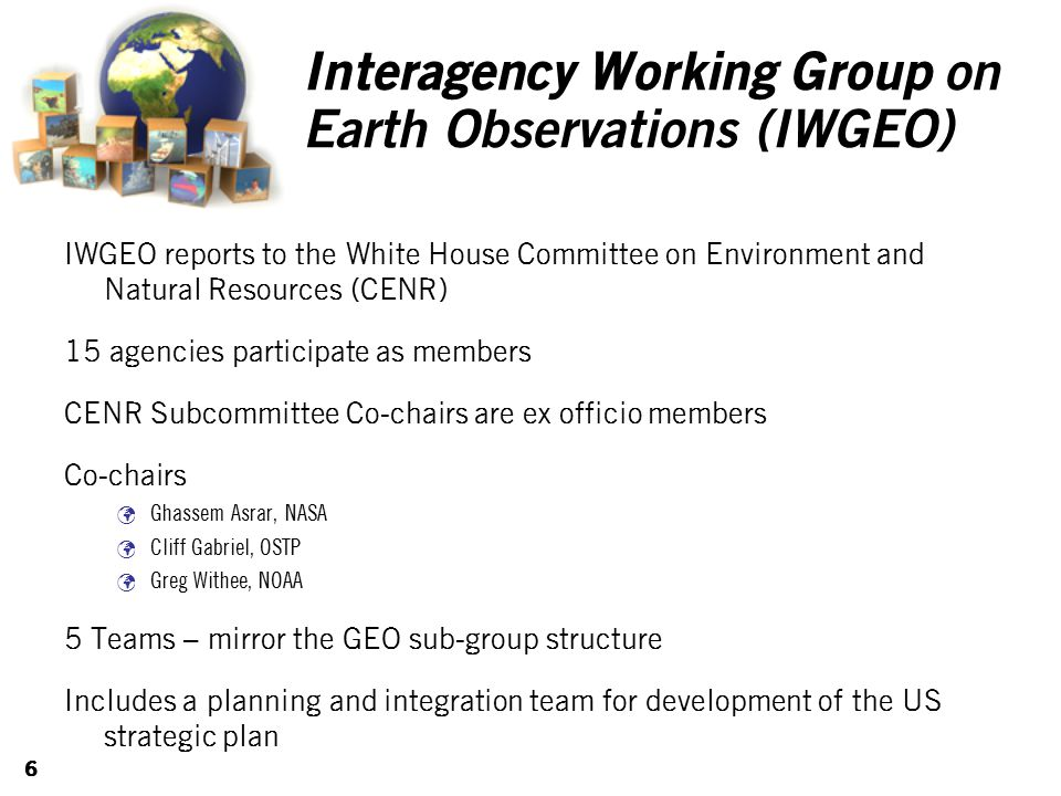 6 Interagency Working Group on Earth Observations (IWGEO) IWGEO reports to the White House Committee on Environment and Natural Resources (CENR) 15 agencies participate as members CENR Subcommittee Co-chairs are ex officio members Co-chairs Ghassem Asrar, NASA Cliff Gabriel, OSTP Greg Withee, NOAA 5 Teams – mirror the GEO sub-group structure Includes a planning and integration team for development of the US strategic plan