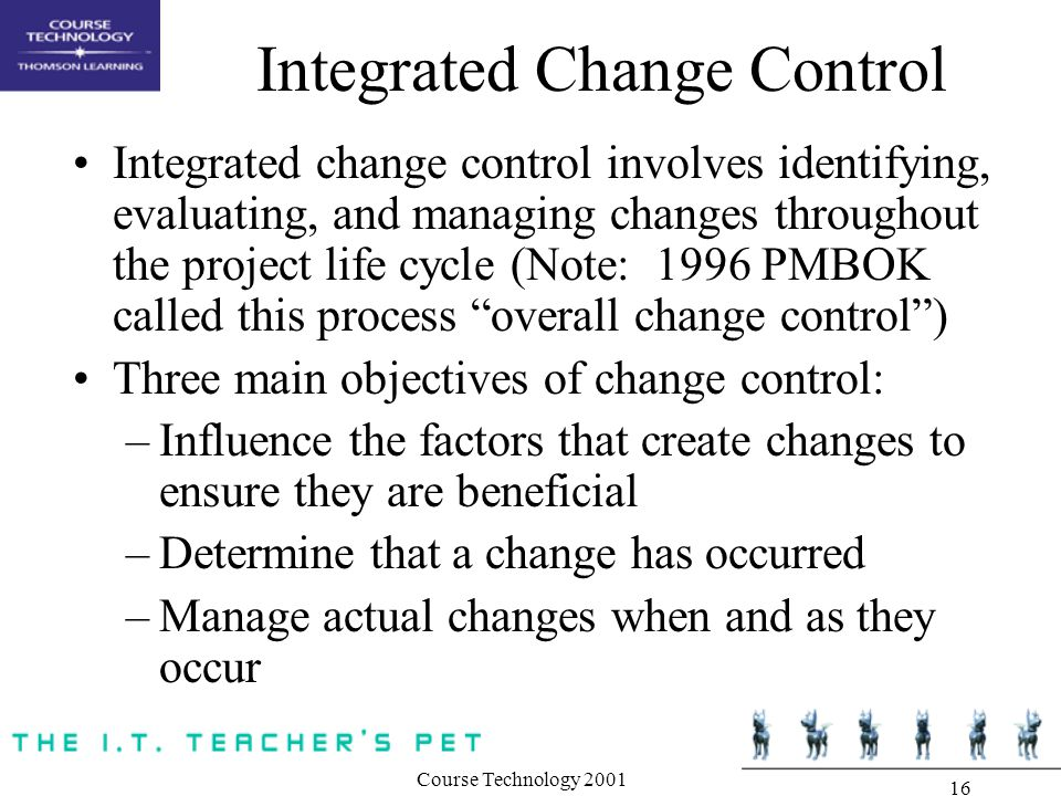 Course Technology Integrated Change Control Integrated change control involves identifying, evaluating, and managing changes throughout the project life cycle (Note: 1996 PMBOK called this process overall change control ) Three main objectives of change control: –Influence the factors that create changes to ensure they are beneficial –Determine that a change has occurred –Manage actual changes when and as they occur
