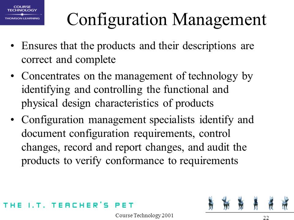Course Technology Configuration Management Ensures that the products and their descriptions are correct and complete Concentrates on the management of technology by identifying and controlling the functional and physical design characteristics of products Configuration management specialists identify and document configuration requirements, control changes, record and report changes, and audit the products to verify conformance to requirements