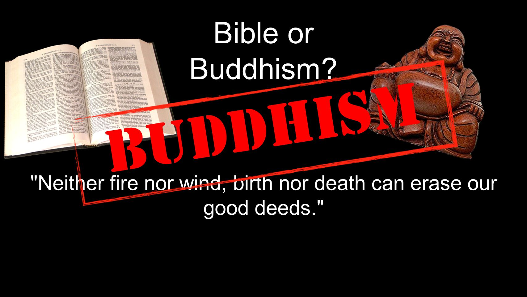 Bible or Buddhism Neither fire nor wind, birth nor death can erase our good deeds. Buddhism