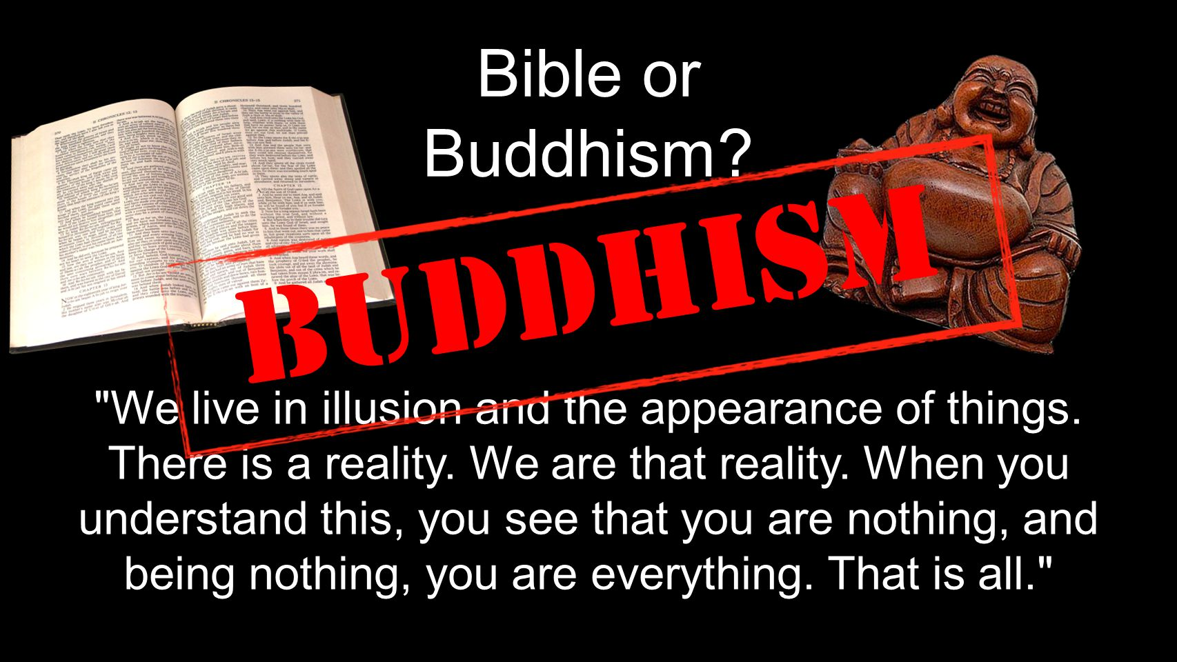 Bible or Buddhism. We live in illusion and the appearance of things.