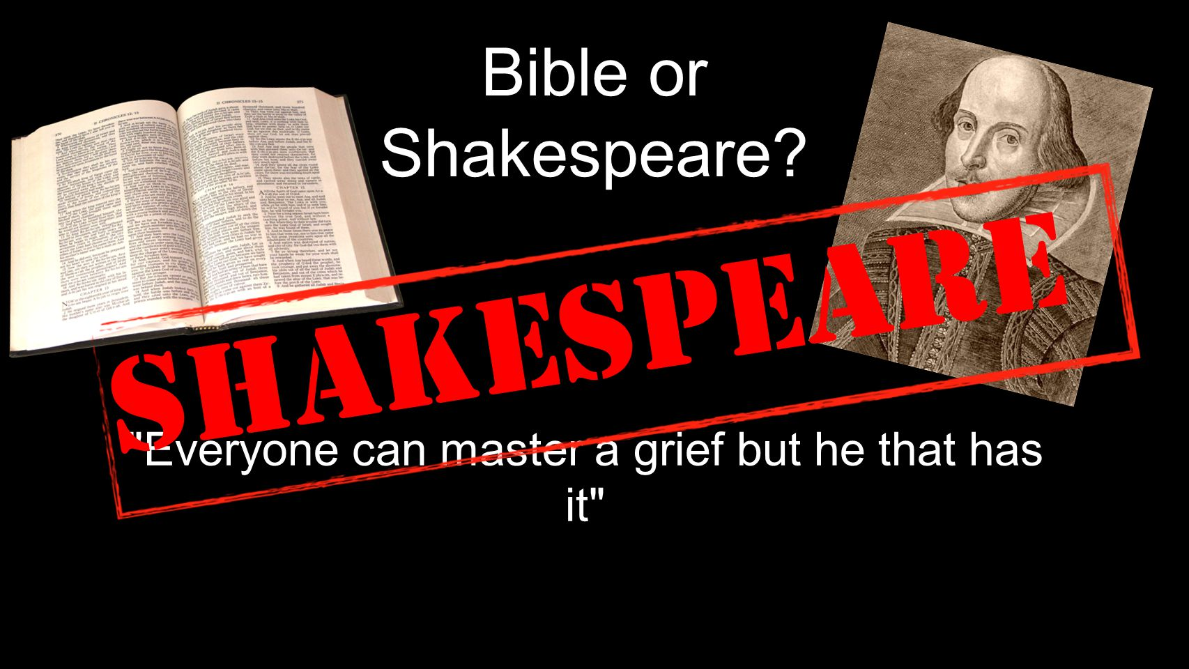 Bible or Shakespeare Everyone can master a grief but he that has it Shakespeare