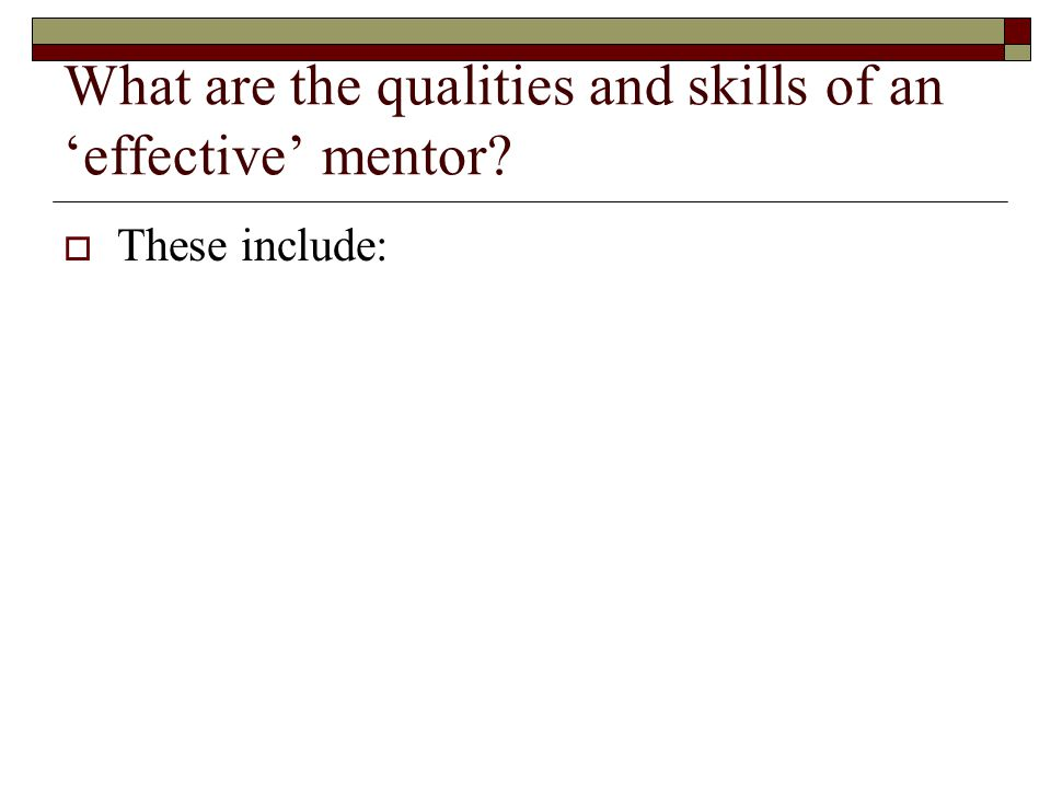 What are the qualities and skills of an 'effective' mentor  These include: