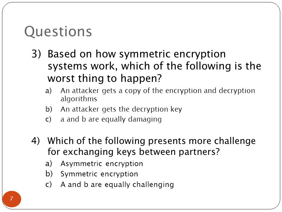 Questions 3) Based on how symmetric encryption systems work, which of the following is the worst thing to happen.