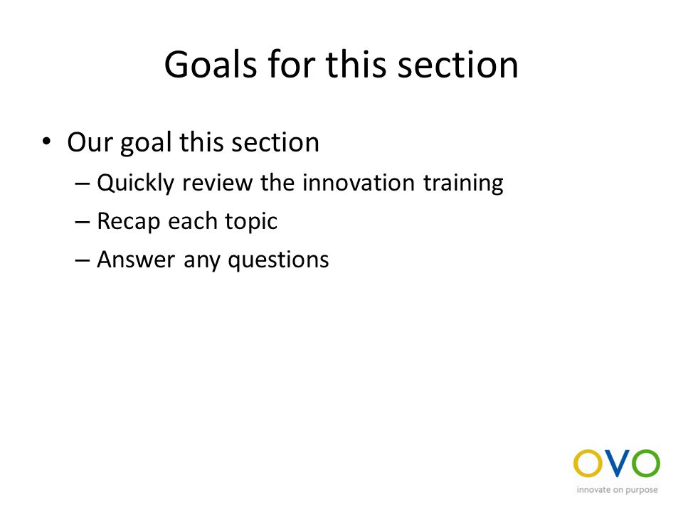 Goals for this section Our goal this section – Quickly review the innovation training – Recap each topic – Answer any questions