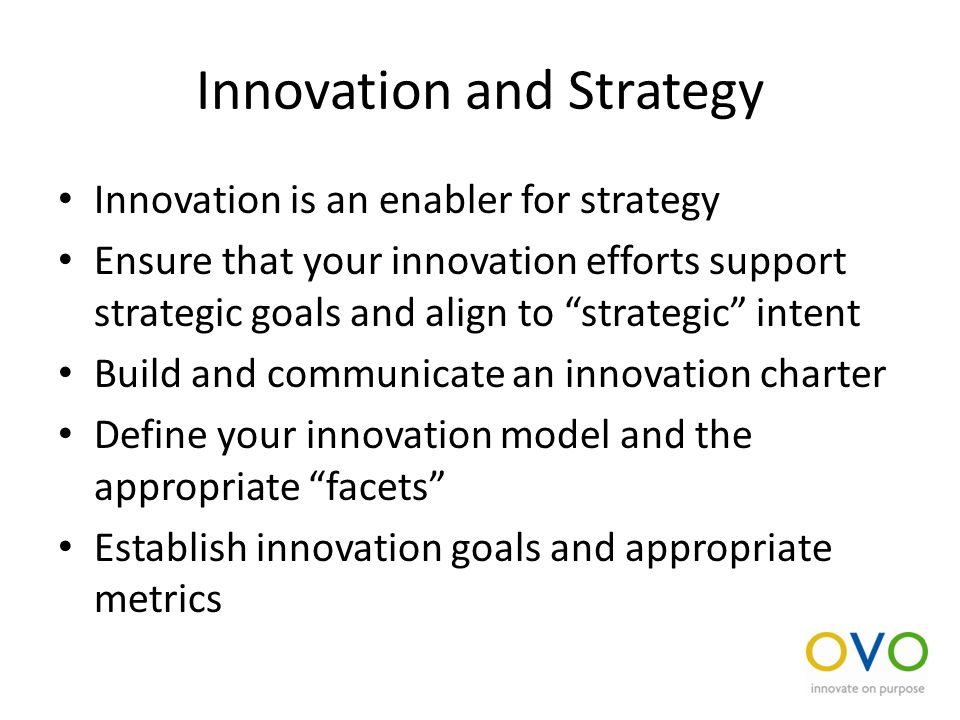 Innovation and Strategy Innovation is an enabler for strategy Ensure that your innovation efforts support strategic goals and align to strategic intent Build and communicate an innovation charter Define your innovation model and the appropriate facets Establish innovation goals and appropriate metrics
