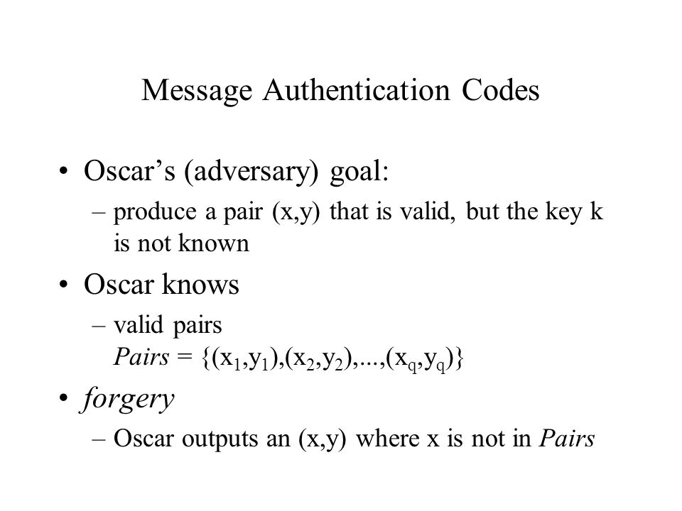 Message Authentication Codes Oscar's (adversary) goal: –produce a pair (x,y) that is valid, but the key k is not known Oscar knows –valid pairs Pairs = {(x 1,y 1 ),(x 2,y 2 ),...,(x q,y q )} forgery –Oscar outputs an (x,y) where x is not in Pairs