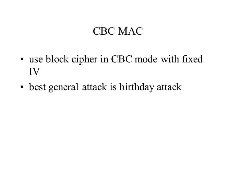 CBC MAC use block cipher in CBC mode with fixed IV best general attack is birthday attack