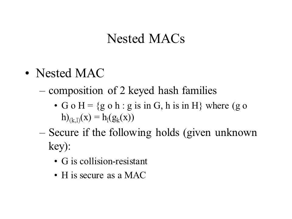 Nested MACs Nested MAC –composition of 2 keyed hash families G o H = {g o h : g is in G, h is in H} where (g o h) (k,l) (x) = h l (g k (x)) –Secure if the following holds (given unknown key): G is collision-resistant H is secure as a MAC