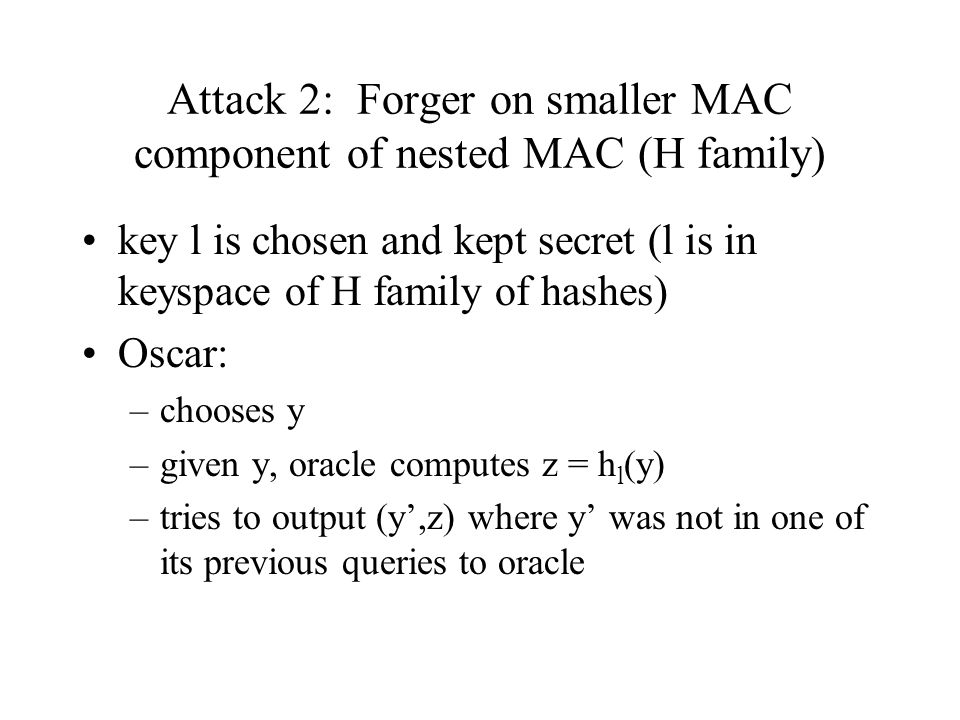 Attack 2: Forger on smaller MAC component of nested MAC (H family) key l is chosen and kept secret (l is in keyspace of H family of hashes) Oscar: –chooses y –given y, oracle computes z = h l (y) –tries to output (y',z) where y' was not in one of its previous queries to oracle