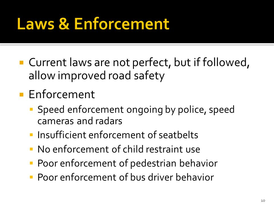  Current laws are not perfect, but if followed, allow improved road safety  Enforcement  Speed enforcement ongoing by police, speed cameras and radars  Insufficient enforcement of seatbelts  No enforcement of child restraint use  Poor enforcement of pedestrian behavior  Poor enforcement of bus driver behavior 10