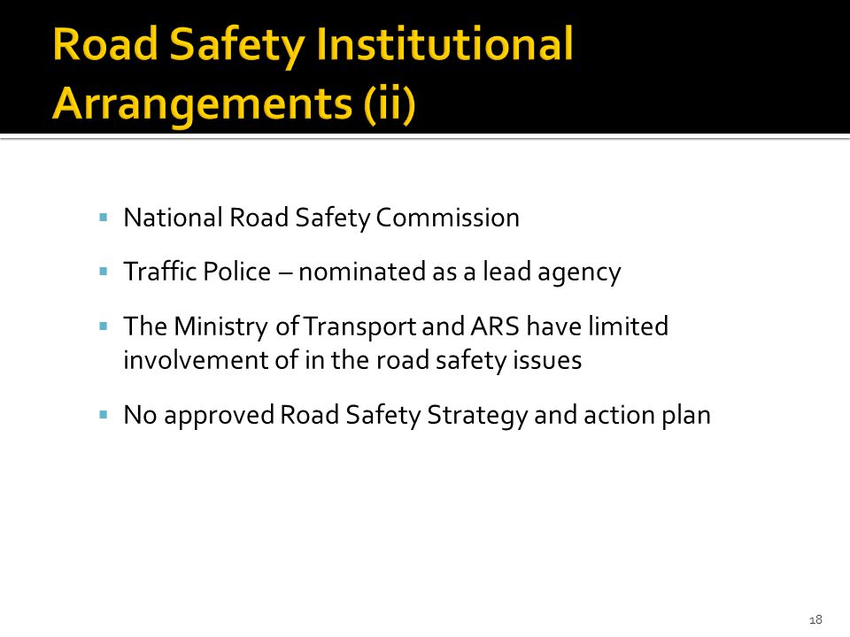  National Road Safety Commission  Traffic Police – nominated as a lead agency  The Ministry of Transport and ARS have limited involvement of in the road safety issues  No approved Road Safety Strategy and action plan 18
