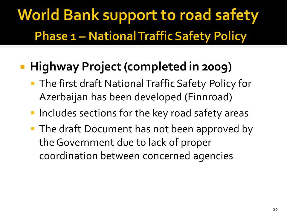  Highway Project (completed in 2009)  The first draft National Traffic Safety Policy for Azerbaijan has been developed (Finnroad)  Includes sections for the key road safety areas  The draft Document has not been approved by the Government due to lack of proper coordination between concerned agencies 20
