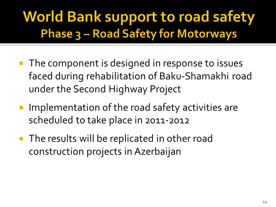  The component is designed in response to issues faced during rehabilitation of Baku-Shamakhi road under the Second Highway Project  Implementation of the road safety activities are scheduled to take place in  The results will be replicated in other road construction projects in Azerbaijan 24