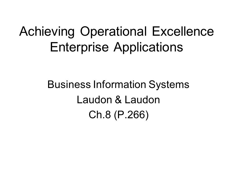 Achieving Operational Excellence Enterprise Applications Business Information Systems Laudon & Laudon Ch.8 (P.266)