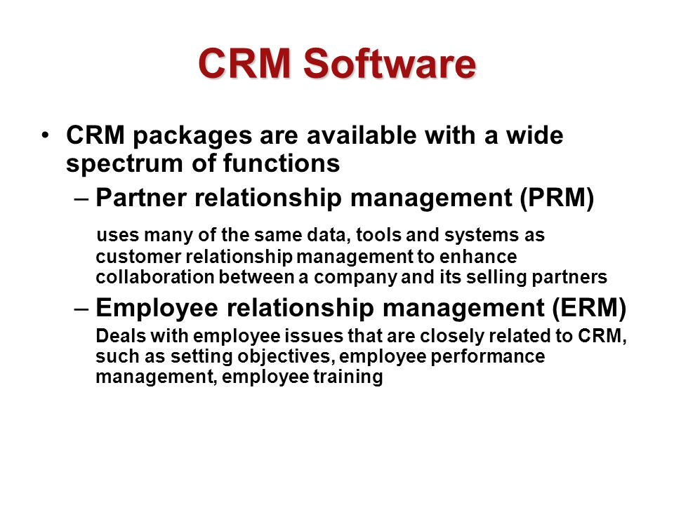 CRM Software CRM packages are available with a wide spectrum of functions –Partner relationship management (PRM) uses many of the same data, tools and systems as customer relationship management to enhance collaboration between a company and its selling partners –Employee relationship management (ERM) Deals with employee issues that are closely related to CRM, such as setting objectives, employee performance management, employee training