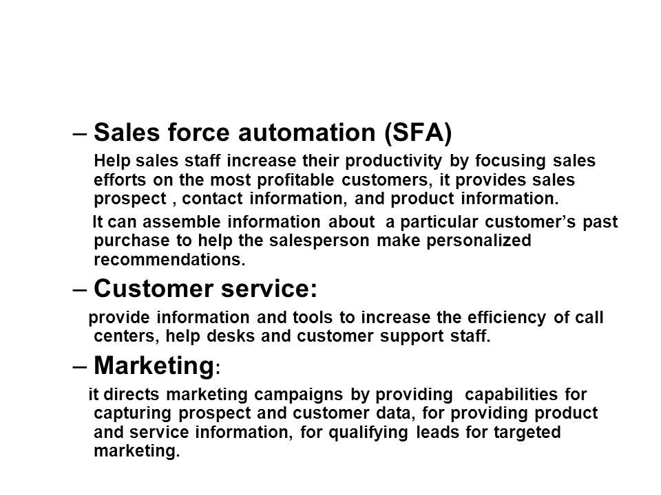 –Sales force automation (SFA) Help sales staff increase their productivity by focusing sales efforts on the most profitable customers, it provides sales prospect, contact information, and product information.