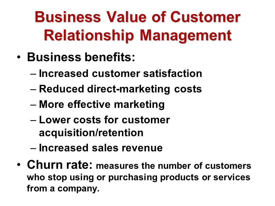 Business Value of Customer Relationship Management Business benefits: –Increased customer satisfaction –Reduced direct-marketing costs –More effective marketing –Lower costs for customer acquisition/retention –Increased sales revenue Churn rate: measures the number of customers who stop using or purchasing products or services from a company.