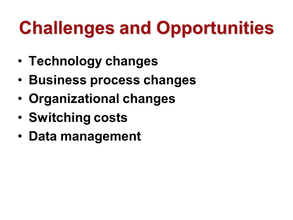 Challenges and Opportunities Technology changes Business process changes Organizational changes Switching costs Data management