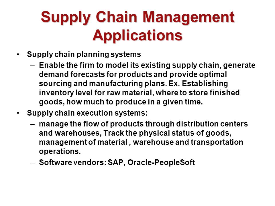 Supply Chain Management Applications Supply chain planning systems –Enable the firm to model its existing supply chain, generate demand forecasts for products and provide optimal sourcing and manufacturing plans.