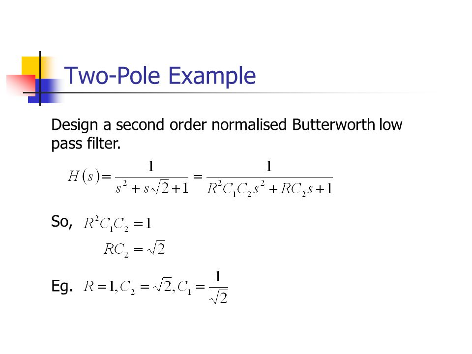 Two-Pole Example Design a second order normalised Butterworth low pass filter. So, Eg.