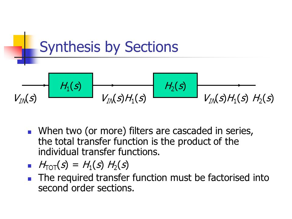 Synthesis by Sections When two (or more) filters are cascaded in series, the total transfer function is the product of the individual transfer functions.