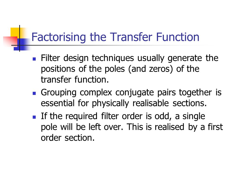 Factorising the Transfer Function Filter design techniques usually generate the positions of the poles (and zeros) of the transfer function.