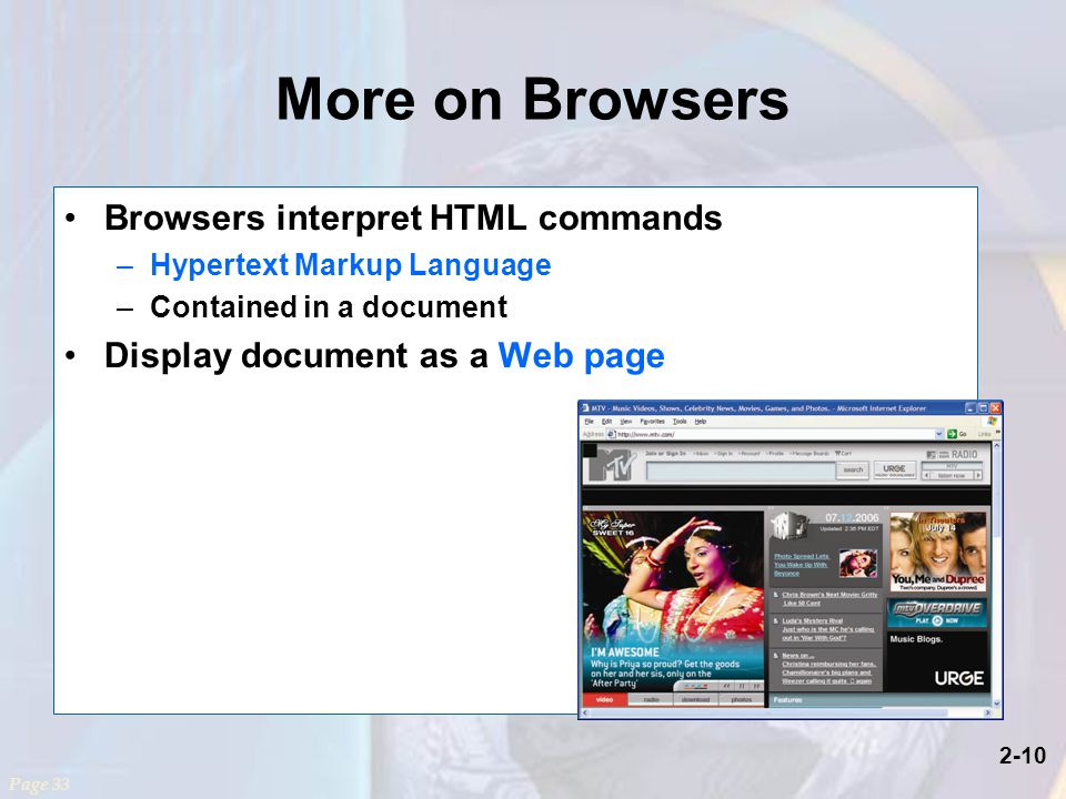 2-10 More on Browsers Browsers interpret HTML commands –Hypertext Markup Language –Contained in a document Display document as a Web page Page 33