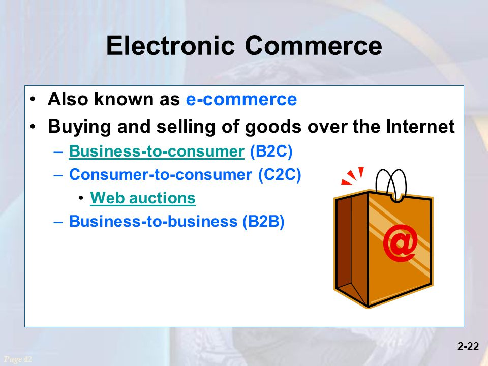 2-22 Electronic Commerce Also known as e-commerce Buying and selling of goods over the Internet –Business-to-consumer (B2C)Business-to-consumer –Consumer-to-consumer (C2C) Web auctions –Business-to-business (B2B) Page 42