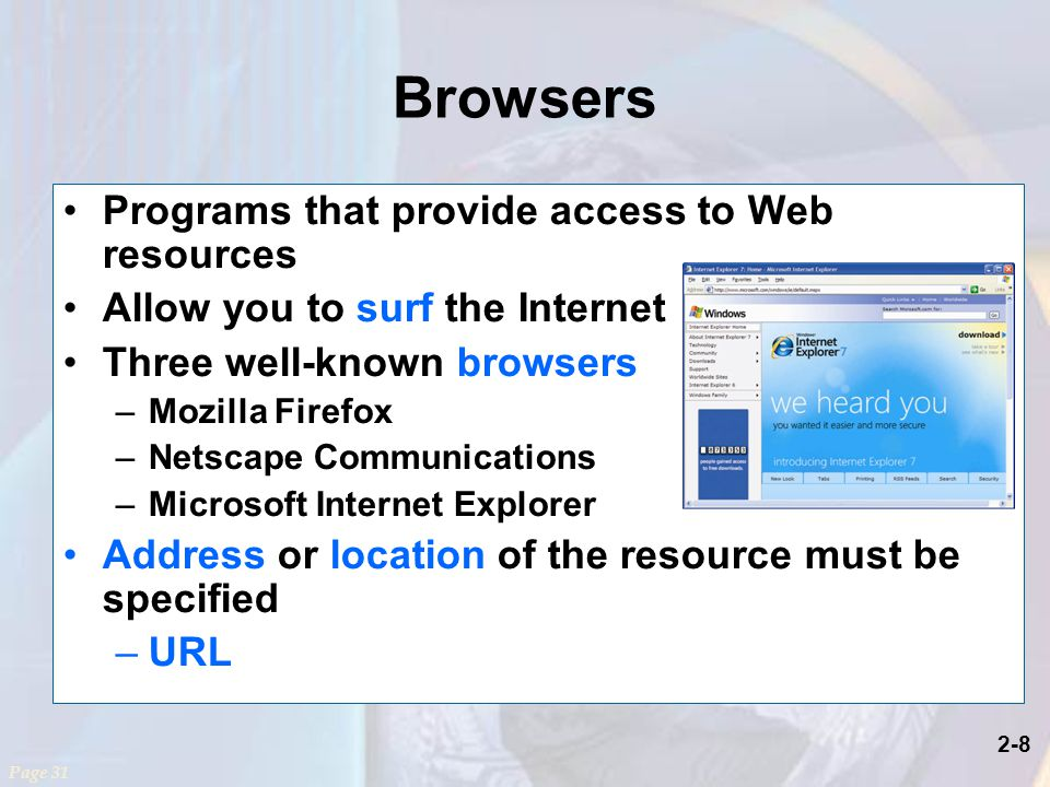 2-8 Browsers Programs that provide access to Web resources Allow you to surf the Internet Three well-known browsers –Mozilla Firefox –Netscape Communications –Microsoft Internet Explorer Address or location of the resource must be specified –URL Page 31