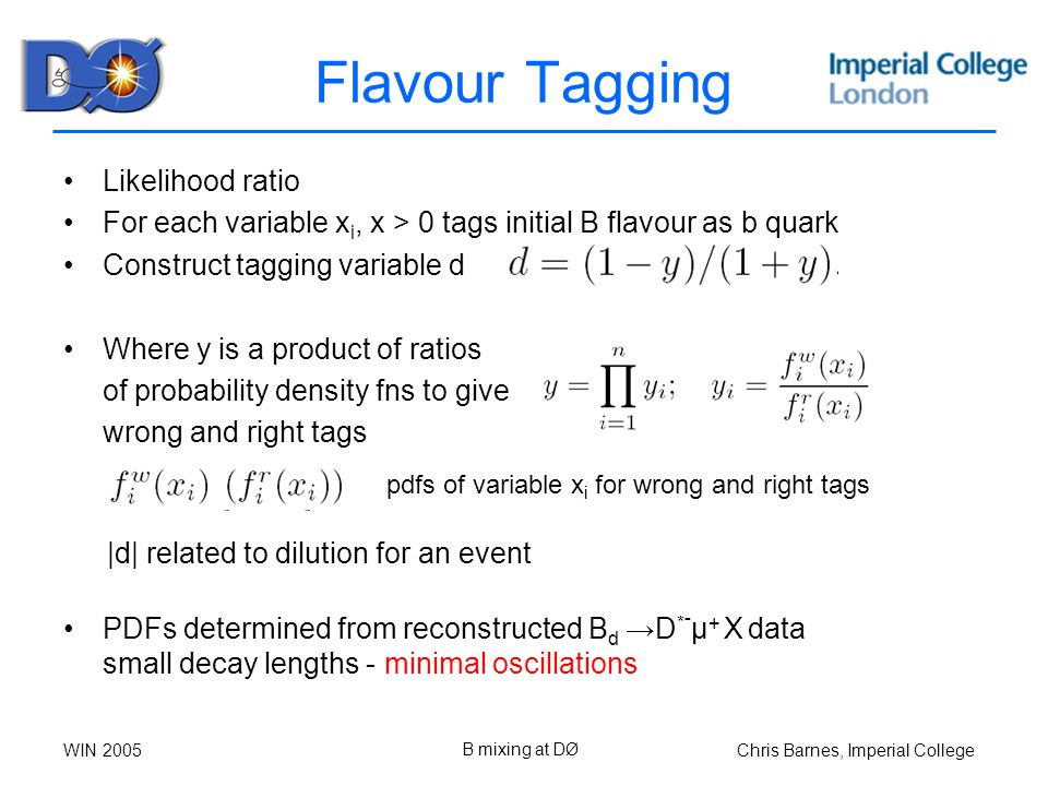 Chris Barnes, Imperial CollegeWIN 2005 B mixing at DØ Flavour Tagging Likelihood ratio For each variable x i, x > 0 tags initial B flavour as b quark Construct tagging variable d Where y is a product of ratios of probability density fns to give wrong and right tags PDFs determined from reconstructed B d →D * - μ + X data small decay lengths - minimal oscillations pdfs of variable x i for wrong and right tags |d| related to dilution for an event