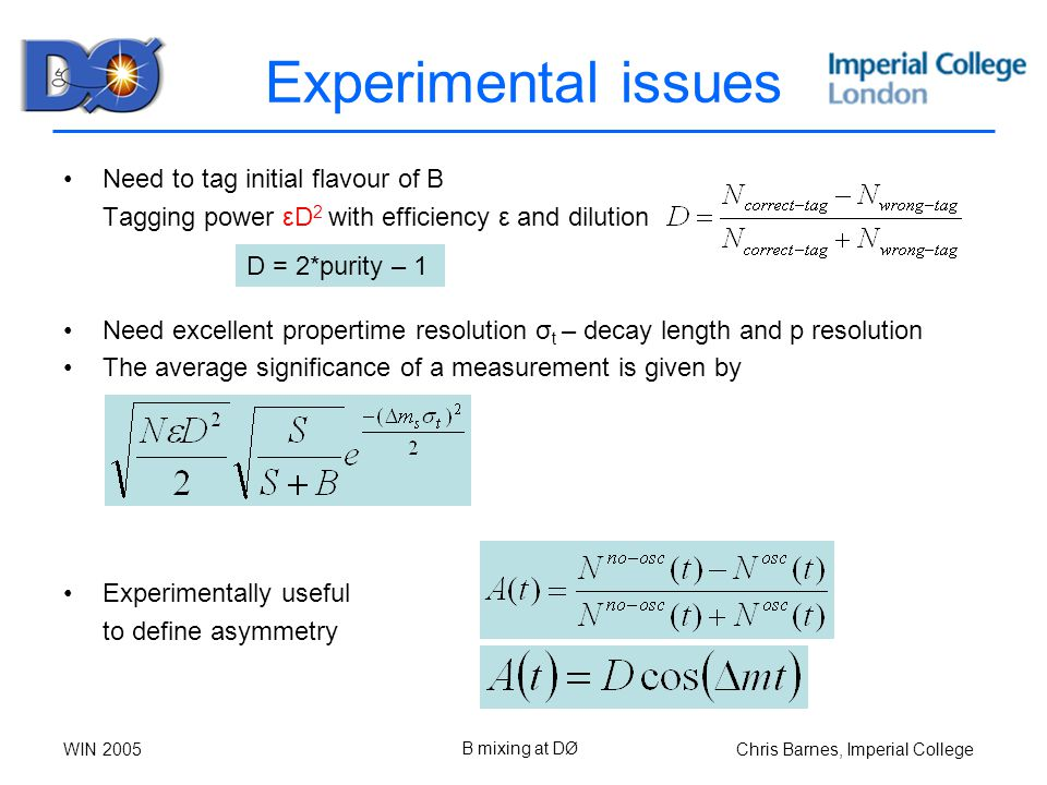 Chris Barnes, Imperial CollegeWIN 2005 B mixing at DØ Experimental issues Need to tag initial flavour of B Tagging power εD 2 with efficiency ε and dilution Need excellent propertime resolution σ t – decay length and p resolution The average significance of a measurement is given by Experimentally useful to define asymmetry D = 2*purity – 1