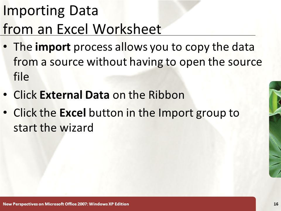 XP New Perspectives on Microsoft Office 2007: Windows XP Edition16 Importing Data from an Excel Worksheet The import process allows you to copy the data from a source without having to open the source file Click External Data on the Ribbon Click the Excel button in the Import group to start the wizard