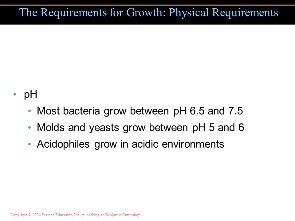 Copyright © 2004 Pearson Education, Inc., publishing as Benjamin Cummings pH Most bacteria grow between pH 6.5 and 7.5 Molds and yeasts grow between pH 5 and 6 Acidophiles grow in acidic environments The Requirements for Growth: Physical Requirements